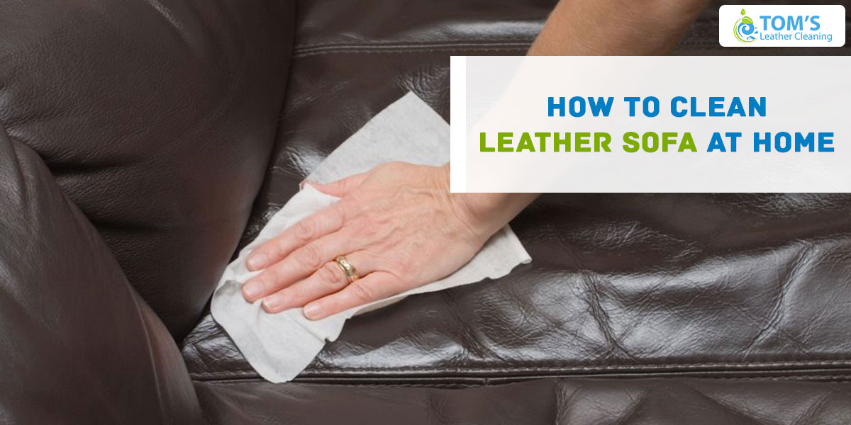 How To Clean Leather Sofa At Home Toms Leather Cleaning